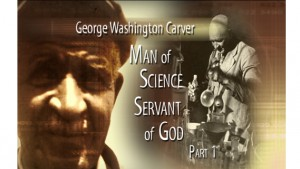 George Washington Carver, Man of Science and Servant of God, Part I