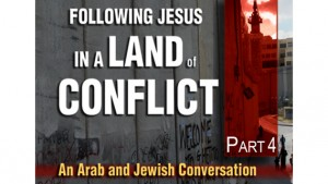 Following Jesus in a Land of Conflict: An Arab and Jewish Conversation, Part IV—Israel's Future
