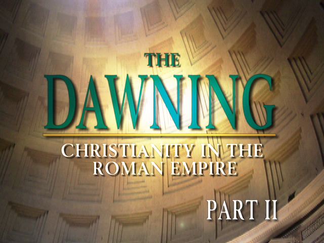 The Dawning: Christianity in the Roman Empire, Part II