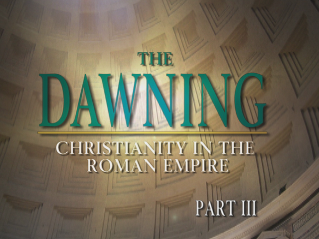 The Dawning: Christianity in the Roman Empire, Part III