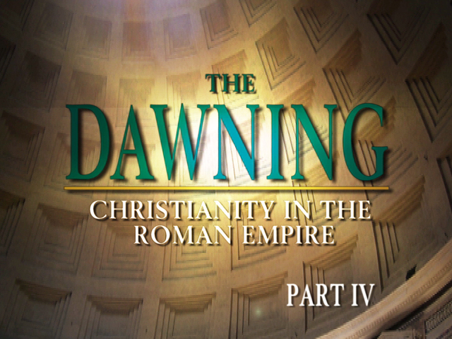 The Dawning: Christianity in the Roman Empire, Part IV