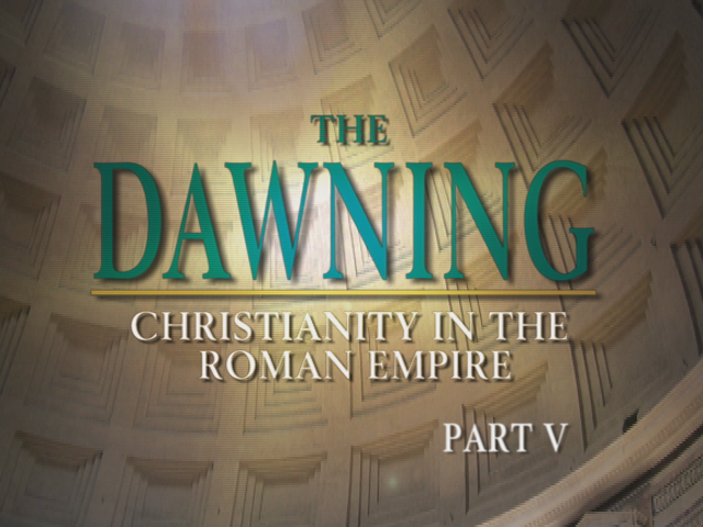 The Dawning: Christianity in the Roman Empire, Part V