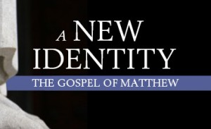 A New Identity: The Gospel of Matthew, Part IV